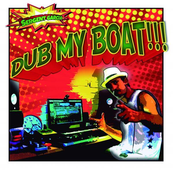 Sergent Garcia - Dub my Boat!!!